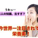 日本人は知らない!今世界一注目されている栄養素は◯◯。